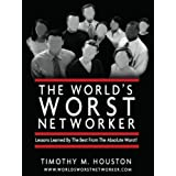The World's Worst Networker: Lessons Learned By The Best From The Absolute Worst! ~ Timothy M. Houston