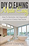 DIY Cleaning Made Easy: How To Declutter, Get Organized And Live In A Stress Free Home (Simplify Your Life Book 1)