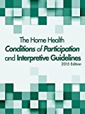 The Home Health Conditions of Participation and Interpretive Guidelines, 2015 Edition