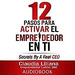 12 Pasos para Activar el Emprendedor en Ti [12 Steps to Enable the Entrepreneur in You]: Secrets by a Real CEO | Claudia Liliana