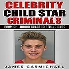 Celebrity Child Star Criminals: From Childhood Grace to Behind Bars Hörbuch von James Carmichael Gesprochen von: Trevor Clinger
