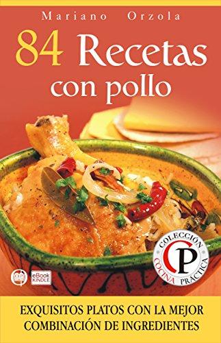 84 RECETAS CON POLLO: Exquisitos platos con la mejor combinación de ingredientes (Colección Cocina Práctica nº 15) (Spanish Edition) by Mariano Orzola