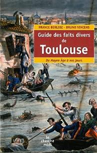 Guide des faits divers de Toulouse : Du Moyen Age � nos jours par France Berlioz