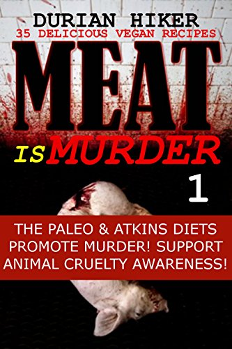35 DELICIOUS VEGAN RECIPES - MEAT IS MURDER 1 - THE PALEO & ATKINS DIETS PROMOTE MURDER - SUPPORT ANIMAL CRUELTY AWARENESS - VEGAN COOKBOOK - VEGAN RECIPES ... RECIPES - (MEAT IS MURDER - VEGAN RECIPES) by Durian Hiker, Animal Cruelty Awareness