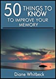 50 Things to Know to Improve Your Memory: Forgetting Forgetfulness Forever