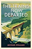 Michael Williams The Trains Now Departed: Sixteen Excursions into the Lost Delights of Britain's Railways