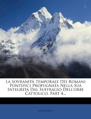 La Sovranità Temporale Dei Romani Pontefici Propugnata Nella Sua Integrita Dal Suffragio Dell'orbe Cattolico, Part 4...
