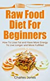 Raw Food Diet For Beginners: How To Lose Fat and Have More Energy To Live Longer and More Fulfilled: Raw Food Diet Detox (Raw Food Vegan, Raw Food Books Book 1)
