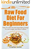 Raw Food Diet For Beginners: How To Lose Fat and Have More Energy To Live Longer and More Fulfilled: Raw Food Diet Detox (Raw Food Vegan, Raw Food Books Book 1) (English Edition)