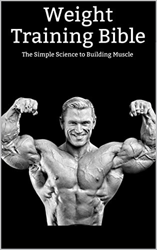 Weight Training Bible: Weight Training / The Simple Science to Building Muscle (Strength training, how to build muscle, weight loss, weight gain) (English Edition)