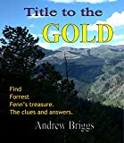 Title to the Gold:  Find Forrest Fenn's treasure. The clues and answers.