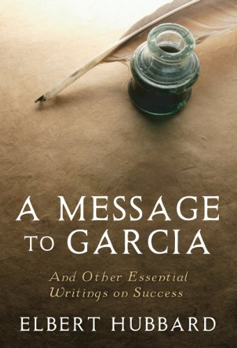 message to garcia by elbert hubbard essay Message to garcia: those who can carry a message get high honors, but their pay is not always in proportion next a message to garcia by elbert hubbard.