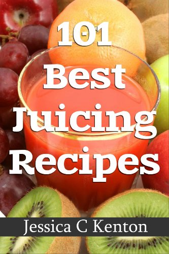 101 Best Juicing Recipes And More by Jessica C Kenton