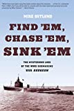 Mike Ostlund Find 'Em, Chase 'Em, Sink 'Em: The Mysterious Loss of the WWII Submarine USS Gudgeon