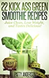 22 Kick Ass Green Smoothie Recipes: Juice Clean, Lose Weight and Tastes Delicious!