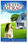 A Mother's Courage: Saving Your Children from the Trauma of Abuse in the Home