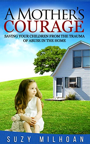 A Mother's Courage: Saving Your Children from the Trauma of Abuse in the Home by Suzy Milhoan