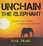 Unchain the Elephant: Reframe Your Thinking to Unleash Your Potential