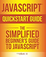 JavaScript QuickStart Guide: The Simplified Beginner's Guide to JavaScript Front Cover