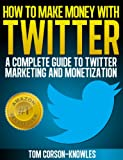 img - for How To Make Money With Twitter: A Complete Guide To Twitter Marketing And Monetization (Get More Twitter Followers And Make More Sales Online With Social Media, Sell More, Web Traffic) book / textbook / text book