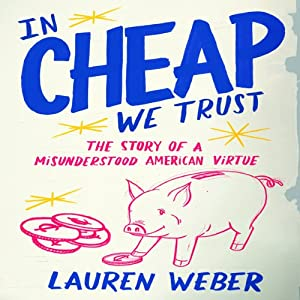 In Cheap We Trust: The Story of a Misunderstood American Virtue | [Lauren Weber]