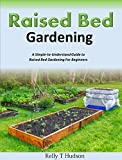 Raised Bed Gardening For Beginners - A Simple-to-Understand Guide to Raised Bed Gardening For Beginners