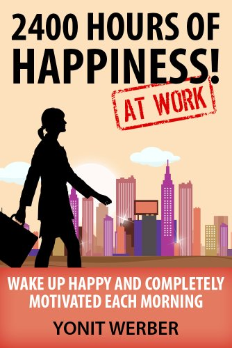 2400 HOURS OF HAPPINESS AT WORK - wake up happy and completely motivated each morning (The Motivation, Happiness and Success in Life and Business series)