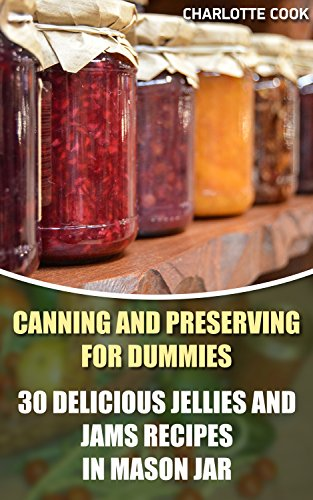 Canning and Preserving for Dummies: 30 Delicious Jellies and Jams Recipes in Mason Jar: (Summer Canning And Preserving) (Canning And Preserving Recipes, Canning Recipes Cookbook) by Charlotte Cook