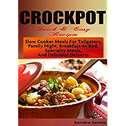 CROCKPOT Quick & Easy Recipes: Slow Cooker Meals For Tailgaters, Family Night, Breakfast-In-Bed, Specialty Meals, And Delicious Desserts