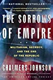 The Sorrows of Empire: Militarism, Secrecy, and the End of the Republic (American Empire Project)