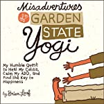 Misadventures of a Garden State Yogi: My Humble Quest to Heal My Colitis, Calm My ADD, and Find the Key to Happiness | Brian Leaf