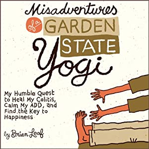Misadventures of a Garden State Yogi: My Humble Quest to Heal My Colitis, Calm My ADD, and Find the Key to Happiness | [Brian Leaf]