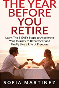 The Year Before You Retire: Learn the 5 Easy Steps to Accelerate Your Journey to Retirement & Finally Live a Life of Freedom (Retirement, Retire, Retirement Planning) (Volume 1) from CreateSpace Independent Publishing Platform