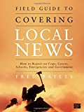 Field Guide to Covering Local News: How to Report on Cops, Courts, Schools, Emergencies, and Government