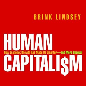Human Capitalism: How Economic Growth Has Made Us Smarter - and More Unequal | [Brink Lindsey]