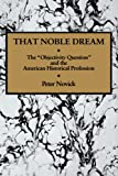 Image of That Noble Dream: The 'Objectivity Question' and the American Historical Profession (Ideas in Context)