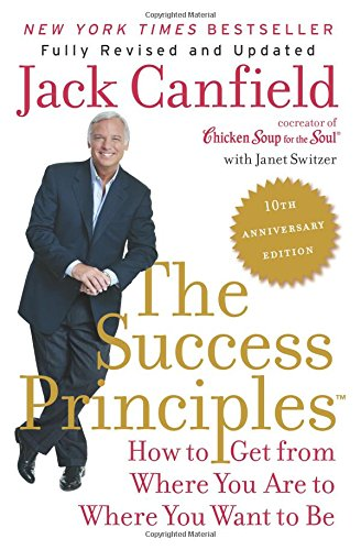 The Success Principles(TM) – 10th Anniversary Edition: How to Get from Where You Are to Where You Want to Be