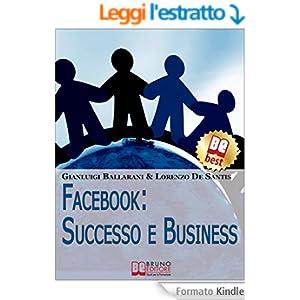 Facebook: Successo e Business. Come Avere Successo Personale e Professionale sul n.1 dei Social Network. (Ebook Italiano - Anteprima Gratis)