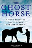 Joe Layden The Ghost Horse: A True Story of Love, Death, and Redemption