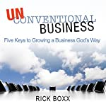 Unconventional Business: Five Keys to Growing a Business God's Way   Rick Boxx