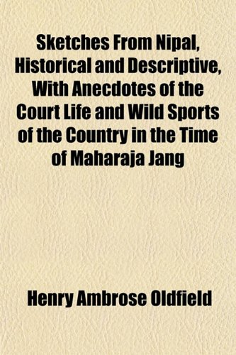 Sketches From Nipal, Historical and Descriptive, With Anecdotes of the Court Life and Wild Sports of the Country in the Time of Maharaja Jang