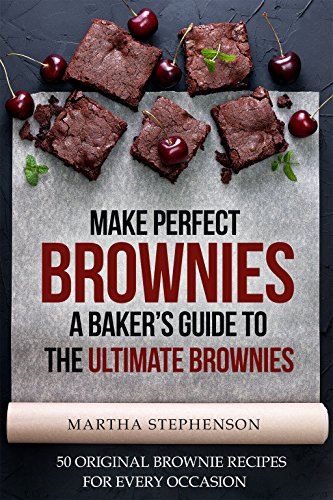 Make Perfect Brownies; A Baker's Guide to the Ultimate Brownies: 50 Original Brownie Recipes for Every Occasion by Martha Stephenson