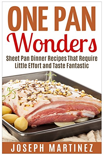 One Pan Wonders: Sheet Pan Supper Recipes That Require Little Effort and Taste Fantastic by Joseph Martinez