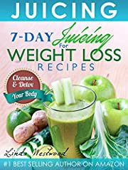 Juicing (5th Edition): 7-Day Juicing For Weight Loss Recipes: Cleanse & Detox Your Body