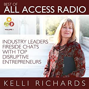 Best of All Access Radio: Industry Leaders - Fireside Chats with Top Disruptive Entrepreneurs | [Kelli Richards]