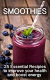 Smoothies: 25 Essential Smoothie Recipes to Improve Health and Boost Energy [Including Post Workout, Green and Meal Replacement Recipes]