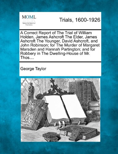 A Correct Report of The Trial of William Holden, James Ashcroft The Elder, James Ashcroft The Younger, David Ashcroft, and John Robinson; for The ... Robbery in The Dwelling-House of Mr. Thos....