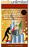 Le pouvoir des mots - La psychologie positive et l'affirmation de soi par la pens�e positive et la visualisation positive ; transformer une phrase positive en citations positives