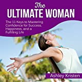 The Ultimate Woman: The 11 Keys to Mastering Confidence for Success, Happiness, and a Fulfilling Life