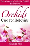 Orchids Care For Hobbyists: The Advanced Guide For Orchid Enthusiasts (Volume 3)